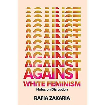 Against White Feminism  Notes on Disruption by Rafia Zakaria