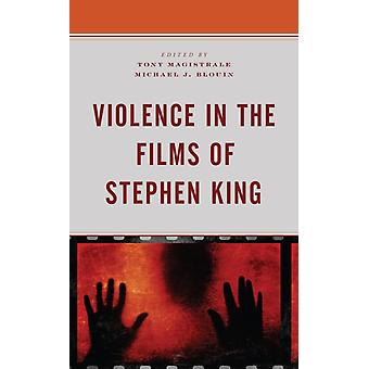 Violence in the Films of Stephen King by Edited by Tony Magistrale & Contributions by Michael J Blouin & Contributions by Jason Clemence & Contributions by Phoenix Crockett & Contributions by Mary Findley & Contributions by Maura Grady & Con