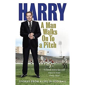 A Man Walks on to a Pitch - Stories from a Life in Football by Harry R