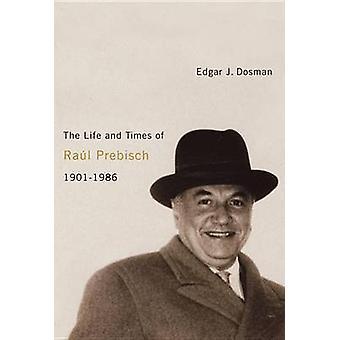 Livet och tiderna av Raul Prebisch - 1901-1986 av Edgar J. Dosman-
