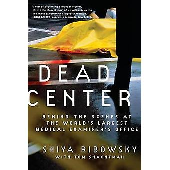 Dead Center Behind the Scenes at the Worlds Largest Medical Examiners Office by Ribowsky & Shiya