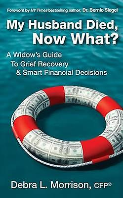 My Husband Died Now What A Widows Guide to Grief Recovery  Smart Financial Decisions by Morrison & Debra L