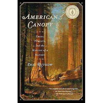 American Canopy - Trees - Forests - and the Making of a Nation by Eric