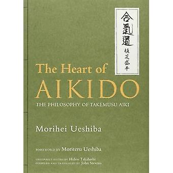 The Heart of Aikido - The Philosophy of Takemusu Aiki by Morihei Ueshi