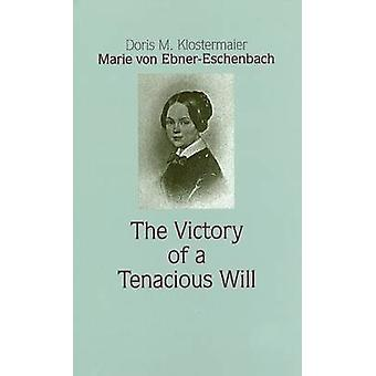 Marie Von Ebner-Eschenbach - The Victory of a Tenacious Will by Doris