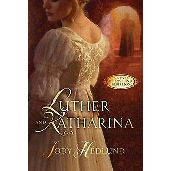 Luther and Katharina - A Novel of Love and Rebellion by Jody Hedlund -