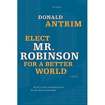 Elect Mr. Robinson for a Better World by Donald Antrim - 978031266210