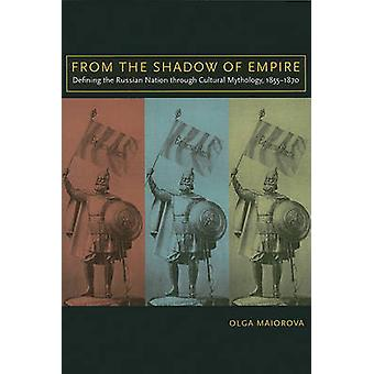 From the Shadow of Empire Defining the Russian Nation Through Cultural Mythology 18551870 by Maiorova & Olga