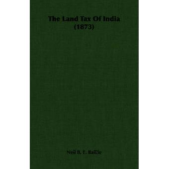 The Land Tax Of India 1873 by Baillie & Neil B. E.