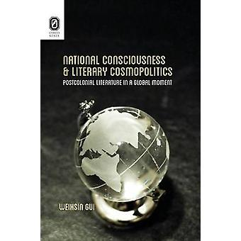 National Consciousness and Literary Cosmopolitics Postcolonial Literature in a Global Moment by Gui & Weihsin