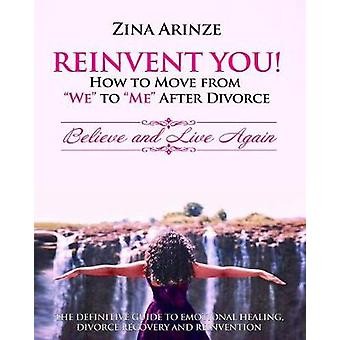 Reinvent YOU How to Move from We to Me After Divorce Believe and Live Again by Arinze & Zina