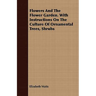Flowers and the Flower Garden. with Instructions on the Culture of Ornamental Trees Shrubs by Watts & Elizabeth
