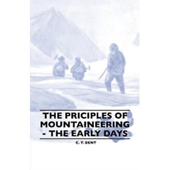 The Principles of Mountaineering  The Early Days by Dent & C. T.
