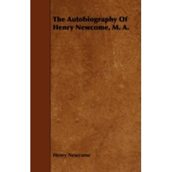 The Autobiography of Henry Newcome M. A. by Newcome & Henry