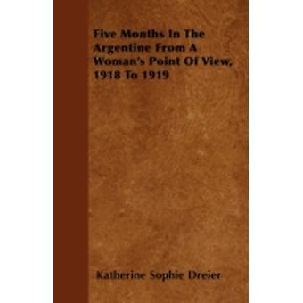 Five Months In The Argentine From A Womans Point Of View 1918 To 1919 by Dreier & Katherine Sophie