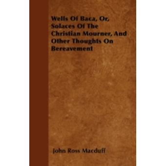 Wells Of Baca Or Solaces Of The Christian Mourner And Other Thoughts On Bereavement by Macduff & John Ross