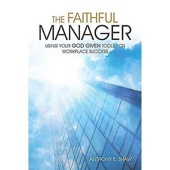 The Faithful Manager Using Your God Given Tools for Workplace Success by Shaw & Anthony E.