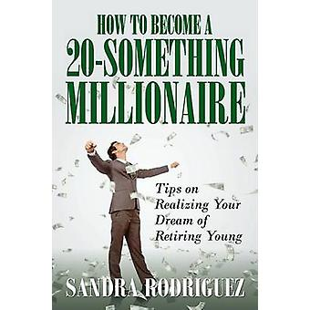 How to Become a 20Something Millionaire Tips on Realizing Your Dream of Retiring Young by Rodriguez & Sandra
