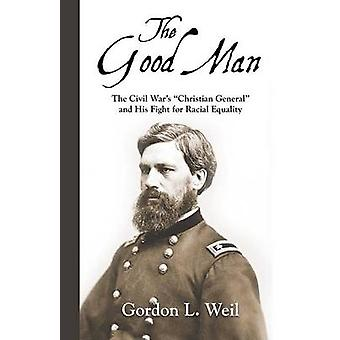 The Good Man The Civil Wars Christian General and His Fight for Racial Equality by Weil & Gordon L.