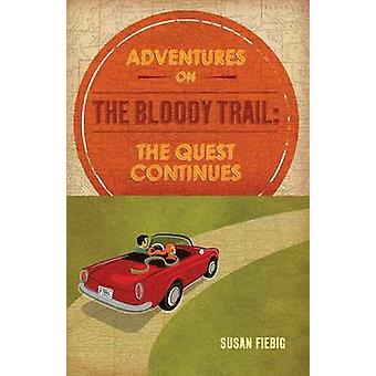Adventures on the Bloody Trail The Quest Continues by Fiebig & Susan
