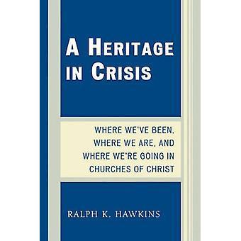 Heritage in Crisis Where Weve Been Where We Are and Where Were Going in the Churches of Christ by Hawkins & Ralph K.