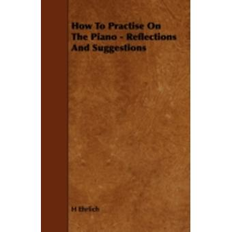How to Practise on the Piano  Reflections and Suggestions by Ehrlich & H.
