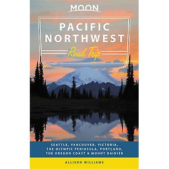 Moon Pacific Northwest Road Trip Second Edition by Allison Williams