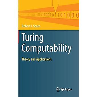 Turing Computability - Theory and Applications - 2016 by Robert I. Soar