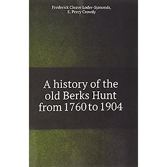 A History of the Old Berks Hunt from 1760 to 1904 by Cleave Loder-Sym