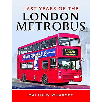 Last Years of the London Metrobus by Matthew Wharmby - 9781526749673