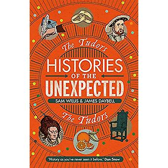 Histories of the Unexpected - The Tudors by Dr Sam Willis - 9781786497