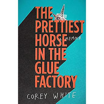 The Prettiest Horse in the Glue Factory by Corey White - 978067007934