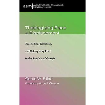 Theologizing Place in Displacement by Curtis W Elliott - 978153263477