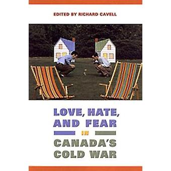 Love Hate and Fear in Canadas Cold War by Edited by Richard Cavell