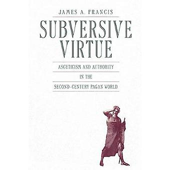 Subversive Virtue Asceticism and Authority in the SecondCentury Pagan World by Francis & James A.