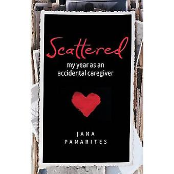 Scattered My Year As An Accidental Caregiver by Panarites & Jana