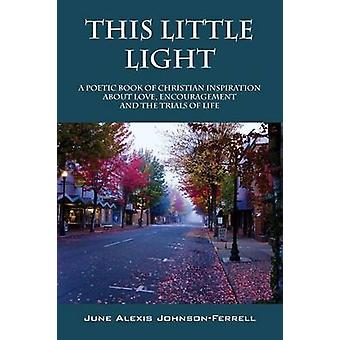 This Little Light A Poetic Book of Christian Inspiration about Love Encouragement and the Trials of Life by Johnson Ferrell & June Alexis