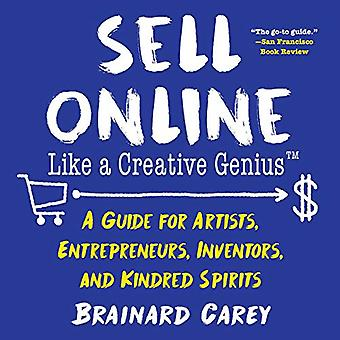 Sell Online Like a Creative Genius: A Guide for Artists, Entrepreneurs, Inventors, and Kindred Spirits (Like a Creative Genius)
