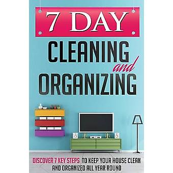 7 Day Cleaning and Organizing  Discover 7 Key Steps to Keep your House Clean and Organized All Year Around by GUIDES & 7 DAY