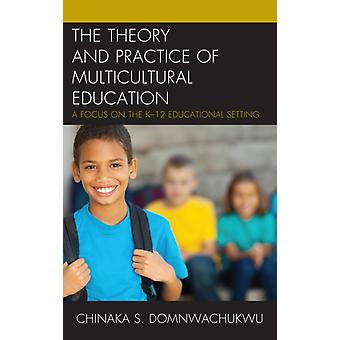 The Theory and Practice of Multicultural Education A Focus on the K12 Educational Setting by DomNwachukwu & Chinaka S.