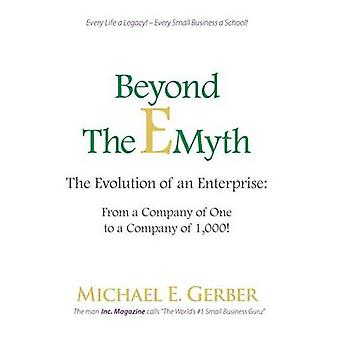 Beyond The EMyth The Evolution of an Enterprise From a Company of One to a Company of 1000 by Gerber & Michael E.