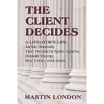 The Client Decides A Litigators Life Jackie Onassis Vice President Spriro Agnew Donald Trump Roy Cohn and more by London & Martin