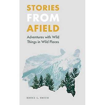 Stories from Afield Adventures with Wild Things in Wild Places by Smith & Bruce L