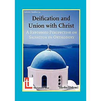 Deification and Union with Christ A Reformed Perspective on Salvation in Orthodoxy by E. Denci & Slavko