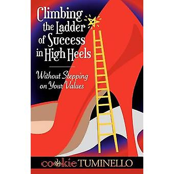 Climbing The Ladder of Success in High Heels Without Stepping on Your Values by Tuminello & Cookie