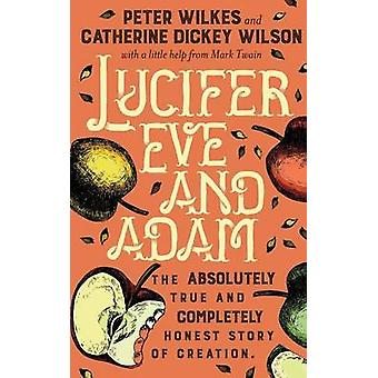 Lucifer Eve and Adam The ABSOLUTELY true and COMPLETELY honest story of creation by Wilkes & Peter