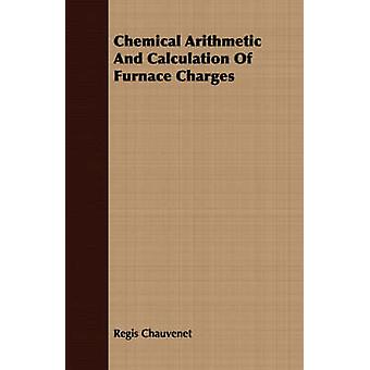 Chemical Arithmetic And Calculation Of Furnace Charges by Chauvenet & Regis