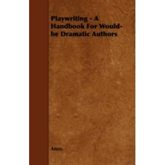Playwriting  A Handbook For Wouldbe Dramatic Authors by Anon.