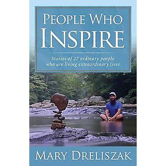 People Who Inspire Stories of 27 Ordinary People Who Are Living Extraordinary Lives by Dreliszak & Mary