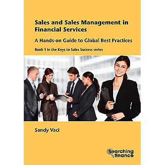 Sales and Sales Management in Financial Services A HandsOn Guide to Global Best Practices by Vaci & Sandy
